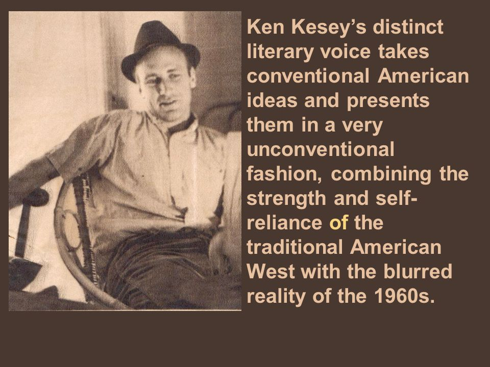 Ken Kesey's distinct literary voice takes conventional American ideas and presents them in a very unconventional fashion, combining the strength and self- reliance of the traditional American West with the blurred reality of the 1960s.