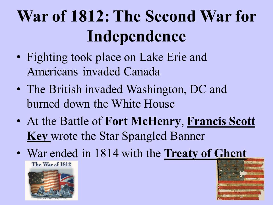 War of 1812: The Second War for Independence Fighting took place on Lake Erie and Americans invaded Canada The British invaded Washington, DC and burn