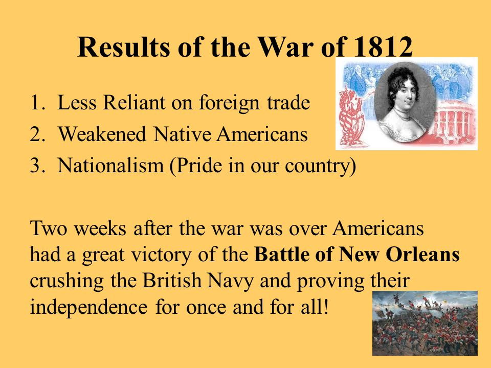 Results of the War of 1812 1.Less Reliant on foreign trade 2.Weakened Native Americans 3.Nationalism (Pride in our country) Two weeks after the war wa