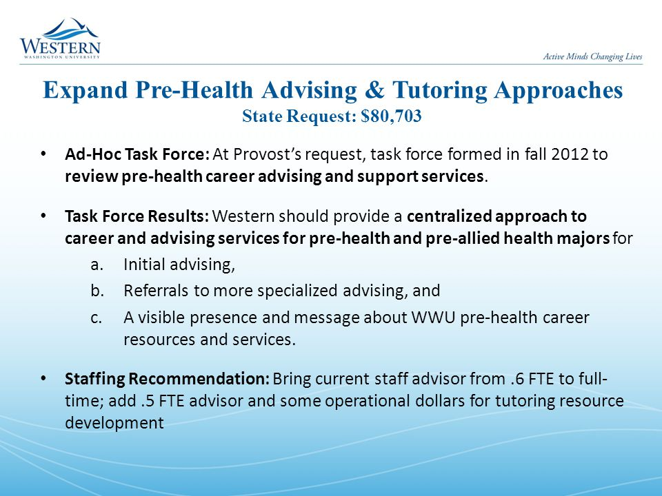 Expand Pre-Health Advising & Tutoring Approaches State Request: $80,703 Ad-Hoc Task Force: At Provost's request, task force formed in fall 2012 to review pre-health career advising and support services.