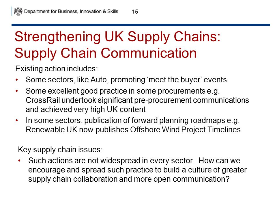 Strengthening UK Supply Chains: Supply Chain Communication 15 Existing action includes: Some sectors, like Auto, promoting 'meet the buyer' events Som