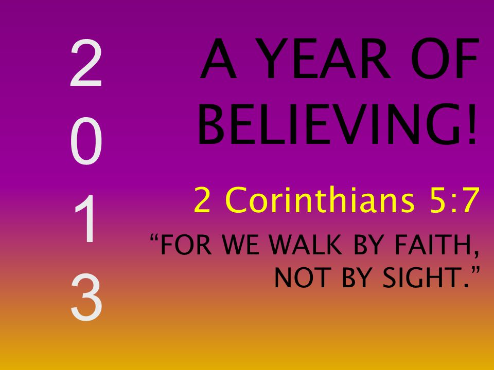 """20132013 A YEAR OF BELIEVING! 2 Corinthians 5:7 """"FOR WE WALK BY FAITH, NOT BY SIGHT."""""""