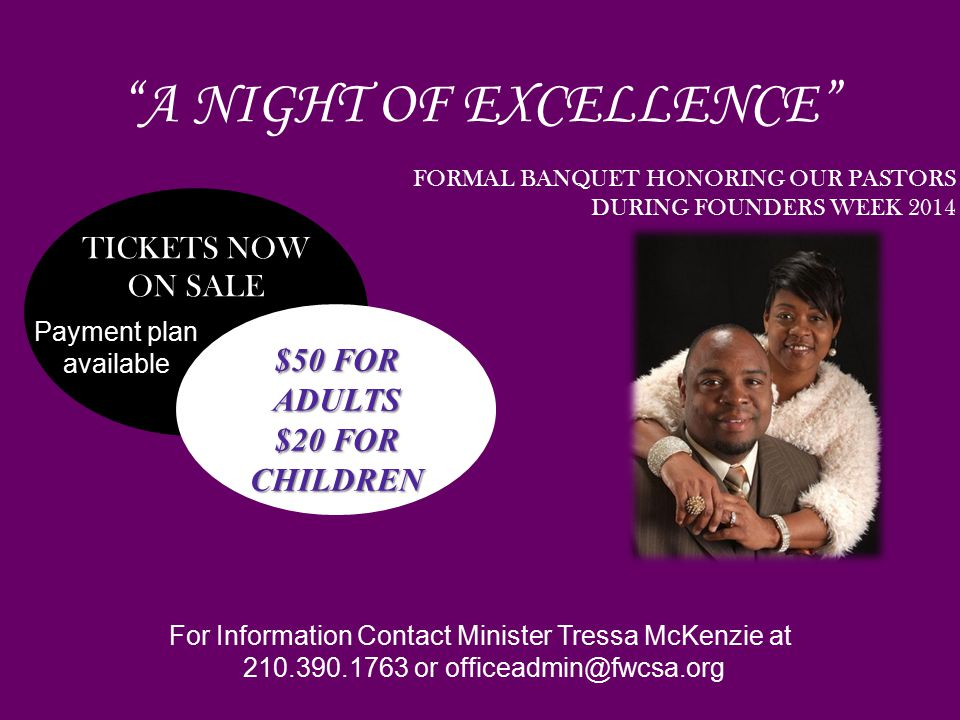 TICKETS NOW ON SALE $50 FOR ADULTS $20 FOR CHILDREN FORMAL BANQUET HONORING OUR PASTORS DURING FOUNDERS WEEK 2014 A NIGHT OF EXCELLENCE For Information Contact Minister Tressa McKenzie at 210.390.1763 or officeadmin@fwcsa.org Payment plan available