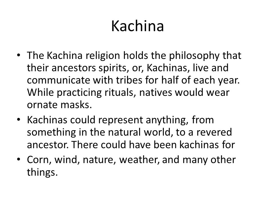 Kachina The Kachina religion holds the philosophy that their ancestors spirits, or, Kachinas, live and communicate with tribes for half of each year.
