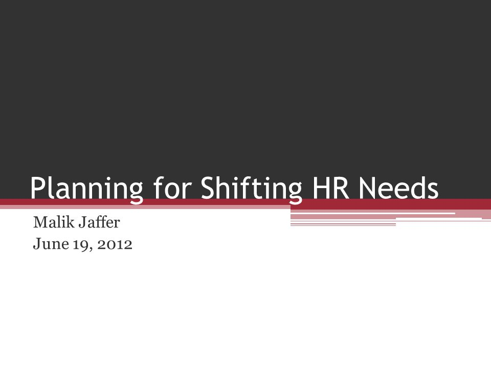 Planning for Shifting HR Needs Malik Jaffer June 19, 2012