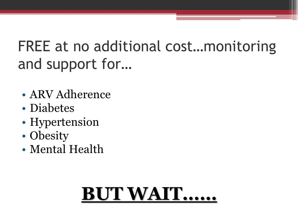 FREE at no additional cost…monitoring and support for… ARV Adherence Diabetes Hypertension Obesity Mental Health BUT WAIT……