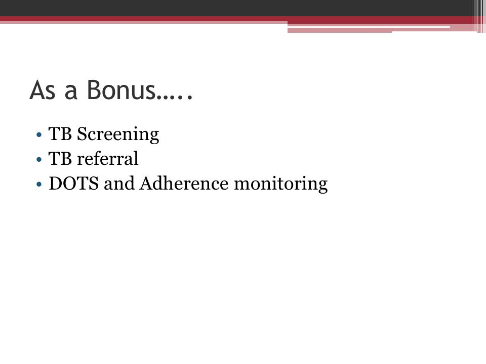 As a Bonus….. TB Screening TB referral DOTS and Adherence monitoring
