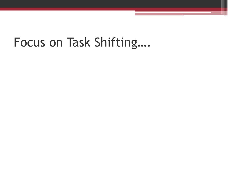 Focus on Task Shifting….