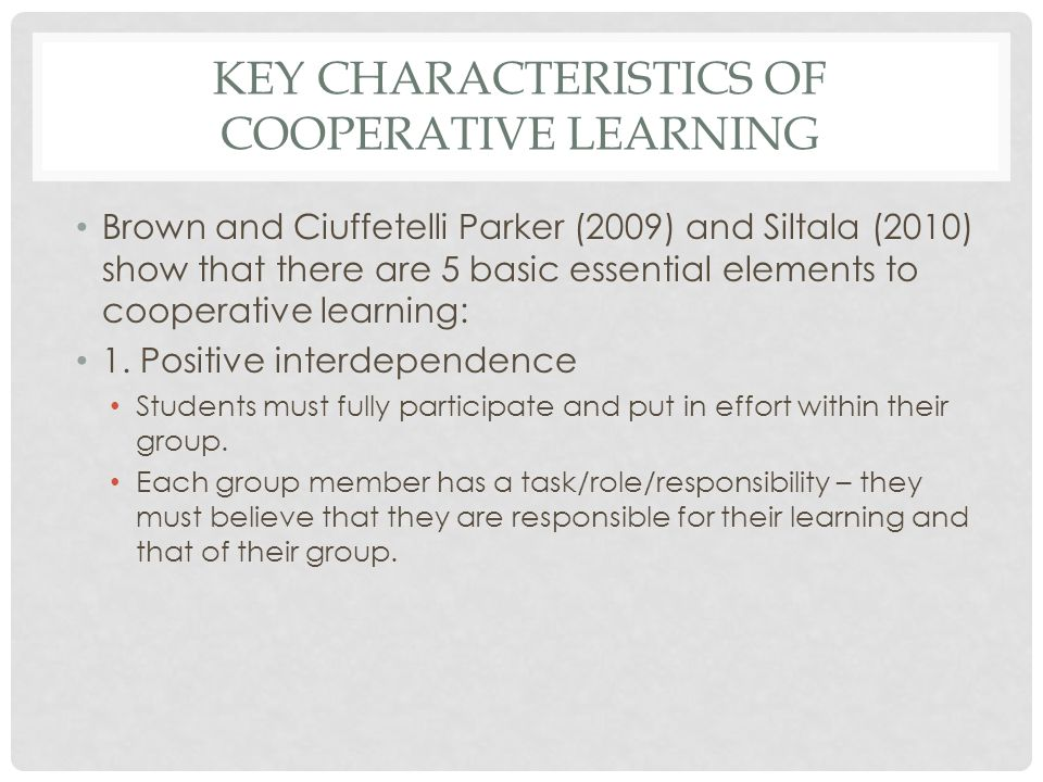 KEY CHARACTERISTICS OF COOPERATIVE LEARNING Brown and Ciuffetelli Parker (2009) and Siltala (2010) show that there are 5 basic essential elements to cooperative learning: 1.