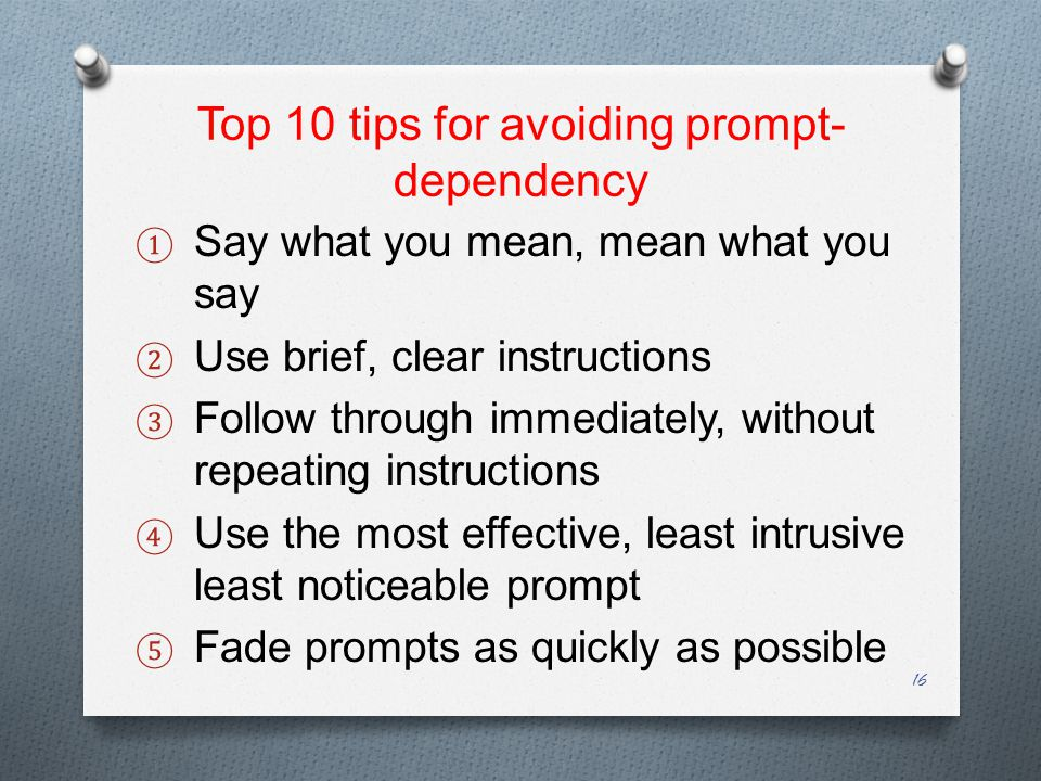 Top 10 tips for avoiding prompt- dependency ① Say what you mean, mean what you say ② Use brief, clear instructions ③ Follow through immediately, without repeating instructions ④ Use the most effective, least intrusive least noticeable prompt ⑤ Fade prompts as quickly as possible 16