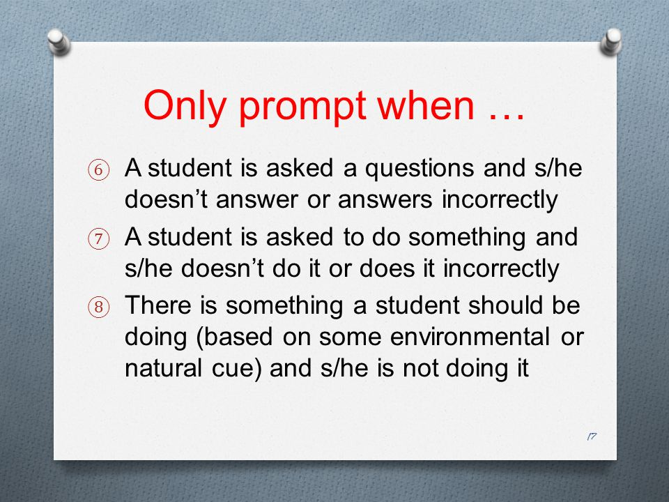 Only prompt when … ⑥ A student is asked a questions and s/he doesn't answer or answers incorrectly ⑦ A student is asked to do something and s/he doesn't do it or does it incorrectly ⑧ There is something a student should be doing (based on some environmental or natural cue) and s/he is not doing it 17