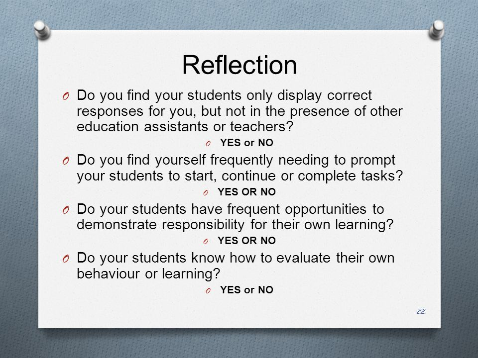 Reflection O Do you find your students only display correct responses for you, but not in the presence of other education assistants or teachers.