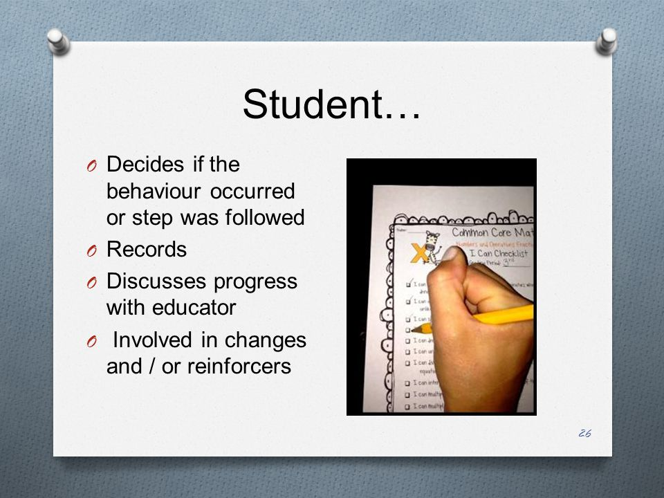 Student… O Decides if the behaviour occurred or step was followed O Records O Discusses progress with educator O Involved in changes and / or reinforcers 26