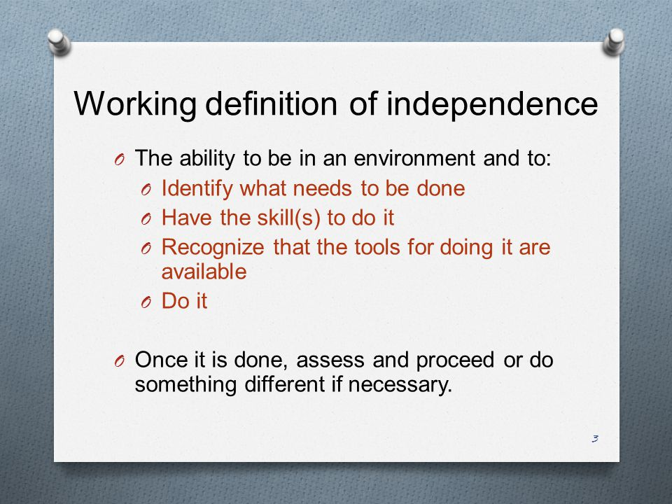 3 Working definition of independence O The ability to be in an environment and to: O Identify what needs to be done O Have the skill(s) to do it O Recognize that the tools for doing it are available O Do it O Once it is done, assess and proceed or do something different if necessary.