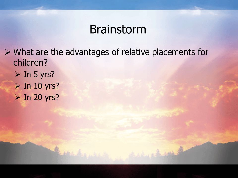 Brainstorm  What are the advantages of relative placements for children?  In 5 yrs?  In 10 yrs?  In 20 yrs?