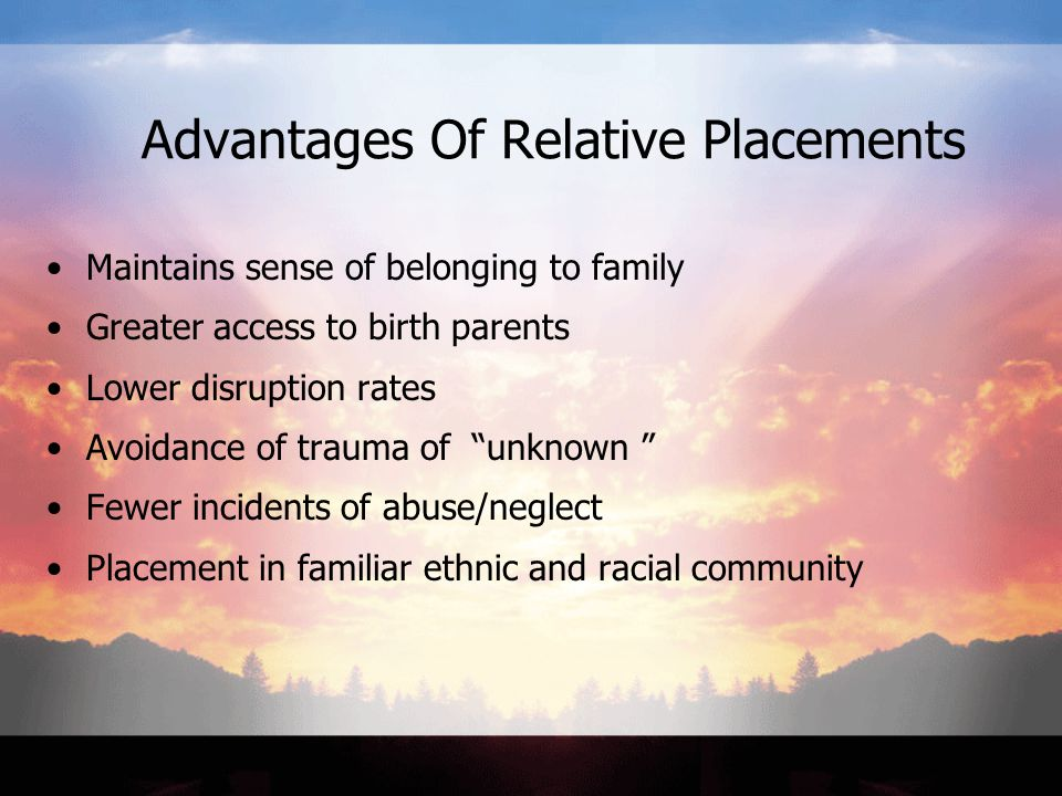 Advantages Of Relative Placements Maintains sense of belonging to family Greater access to birth parents Lower disruption rates Avoidance of trauma of unknown Fewer incidents of abuse/neglect Placement in familiar ethnic and racial community