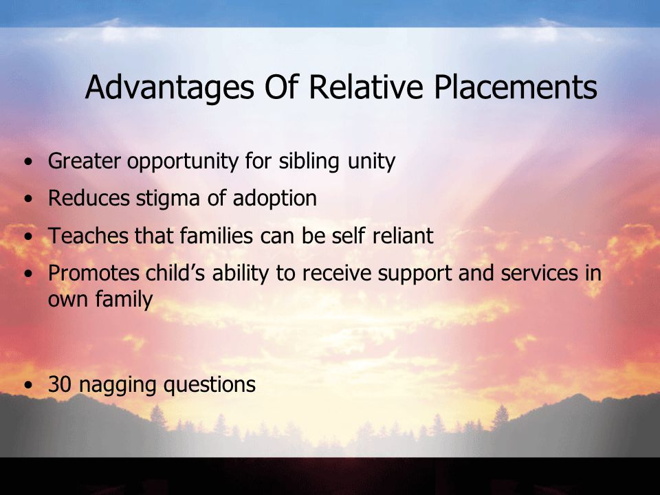 Advantages Of Relative Placements Greater opportunity for sibling unity Reduces stigma of adoption Teaches that families can be self reliant Promotes child's ability to receive support and services in own family 30 nagging questions