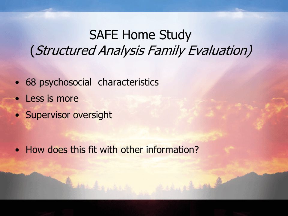 SAFE Home Study (Structured Analysis Family Evaluation) 68 psychosocial characteristics Less is more Supervisor oversight How does this fit with other information