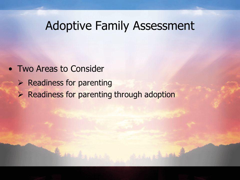 Adoptive Family Assessment Two Areas to Consider  Readiness for parenting  Readiness for parenting through adoption