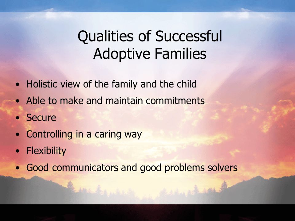 Qualities of Successful Adoptive Families Holistic view of the family and the child Able to make and maintain commitments Secure Controlling in a caring way Flexibility Good communicators and good problems solvers