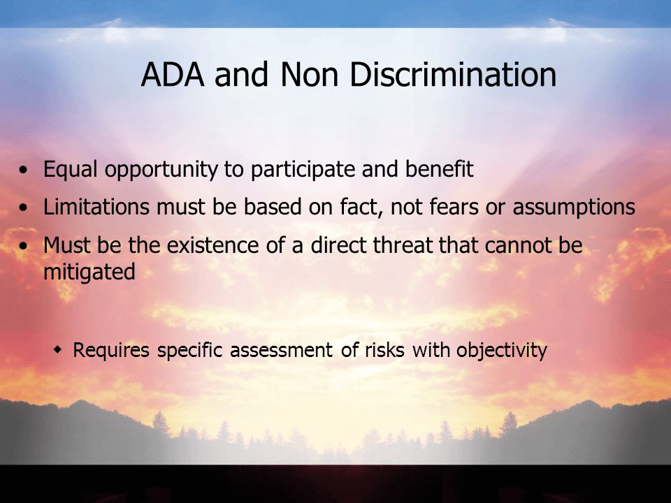 ADA and Non Discrimination Equal opportunity to participate and benefit Limitations must be based on fact, not fears or assumptions Must be the existence of a direct threat that cannot be mitigated  Requires specific assessment of risks with objectivity