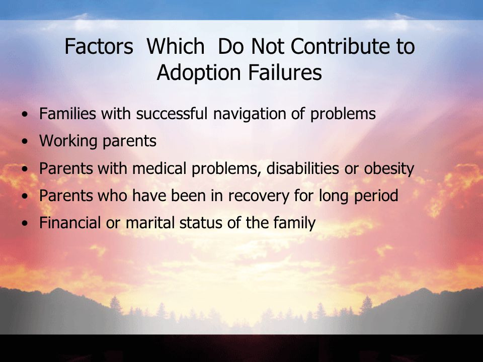 Factors Which Do Not Contribute to Adoption Failures Families with successful navigation of problems Working parents Parents with medical problems, disabilities or obesity Parents who have been in recovery for long period Financial or marital status of the family