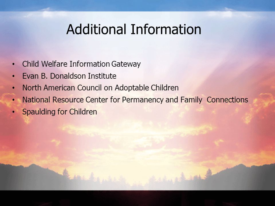 Additional Information Child Welfare Information Gateway Evan B. Donaldson Institute North American Council on Adoptable Children National Resource Ce