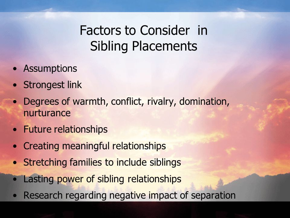 Factors to Consider in Sibling Placements Assumptions Strongest link Degrees of warmth, conflict, rivalry, domination, nurturance Future relationships