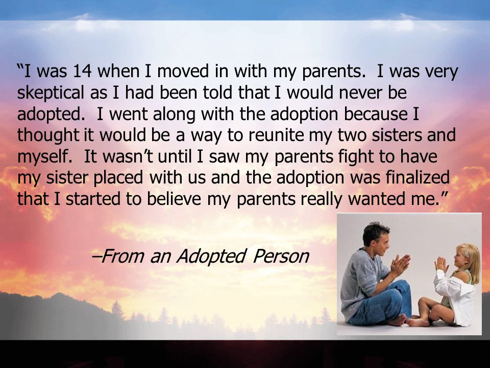 """I was 14 when I moved in with my parents. I was very skeptical as I had been told that I would never be adopted. I went along with the adoption becau"