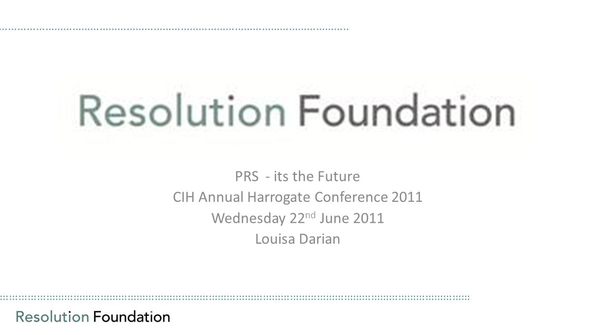 ………………………………………………………………………………………………………………………………………… PRS - its the Future CIH Annual Harrogate Conference 2011 Wednesday 22 nd June 2011 Louisa Darian ……………………………………………………………………………………………………..