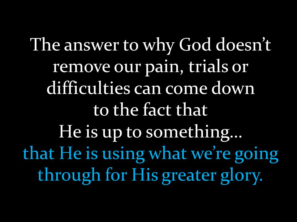 The answer to why God doesn't remove our pain, trials or difficulties can come down to the fact that He is up to something… that He is using what we'r