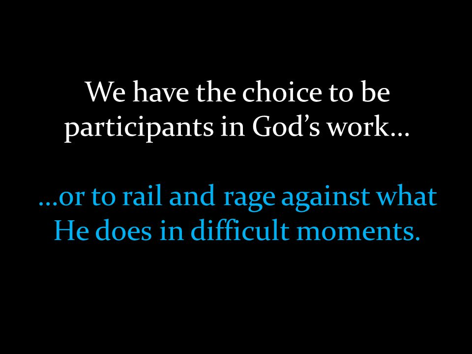 We have the choice to be participants in God's work… …or to rail and rage against what He does in difficult moments.