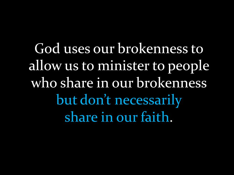God uses our brokenness to allow us to minister to people who share in our brokenness but don't necessarily share in our faith.