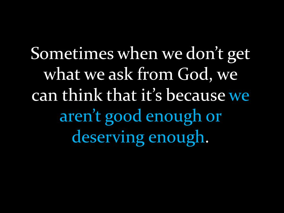 Sometimes when we don't get what we ask from God, we can think that it's because we aren't good enough or deserving enough.