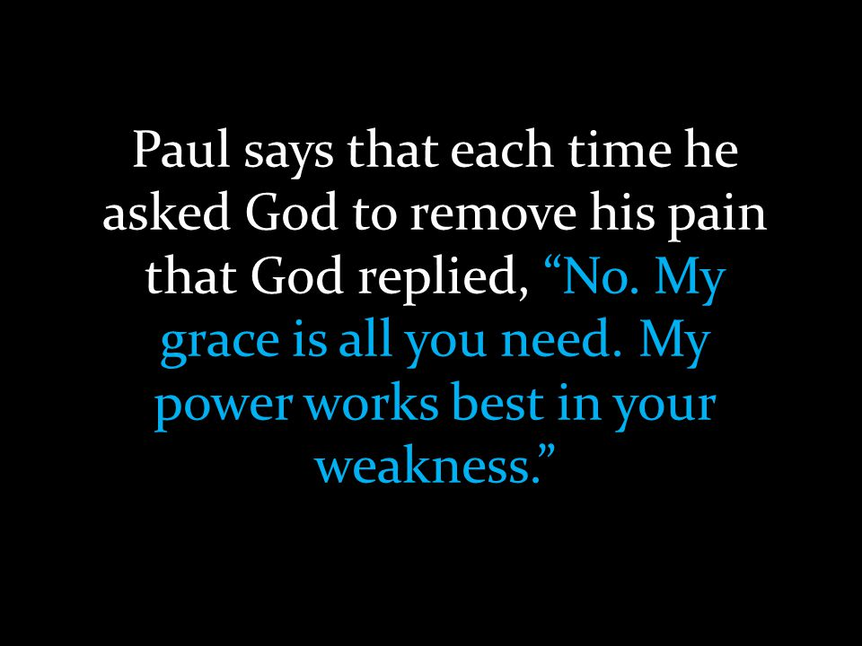 Paul says that each time he asked God to remove his pain that God replied, No.