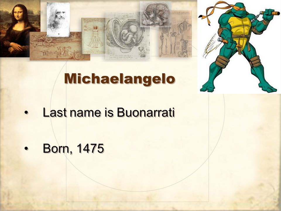 Michaelangelo Last name is Buonarrati Born, 1475 Last name is Buonarrati Born, 1475