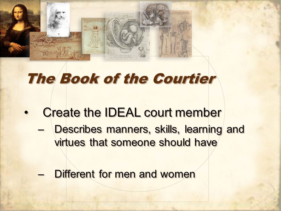 The Book of the Courtier Create the IDEAL court member –Describes manners, skills, learning and virtues that someone should have –Different for men and women Create the IDEAL court member –Describes manners, skills, learning and virtues that someone should have –Different for men and women