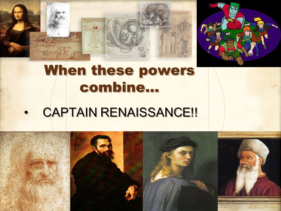 When these powers combine… CAPTAIN RENAISSANCE!!