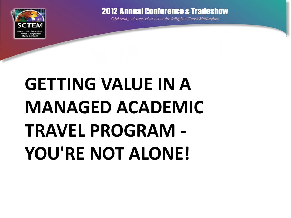 2012 Annual Conference & Tradeshow Celebrating 26 years of service to the Collegiate Travel Marketplace Myths Every corporation has locked down their travel program What works at one university or corporation will work at another Compliance comes only from strong policies = lowest costs