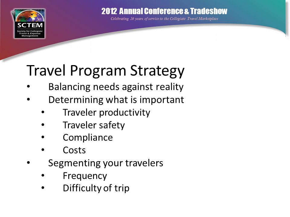 2012 Annual Conference & Tradeshow Celebrating 26 years of service to the Collegiate Travel Marketplace Travel Program Strategy Balancing needs agains