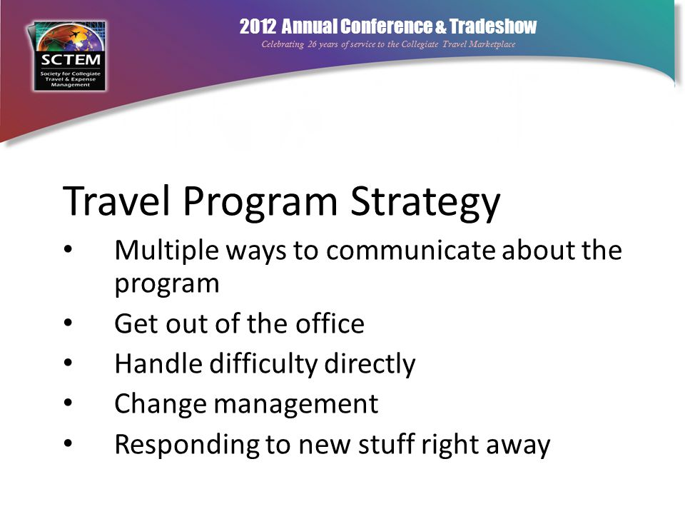 2012 Annual Conference & Tradeshow Celebrating 26 years of service to the Collegiate Travel Marketplace Travel Program Strategy Multiple ways to commu