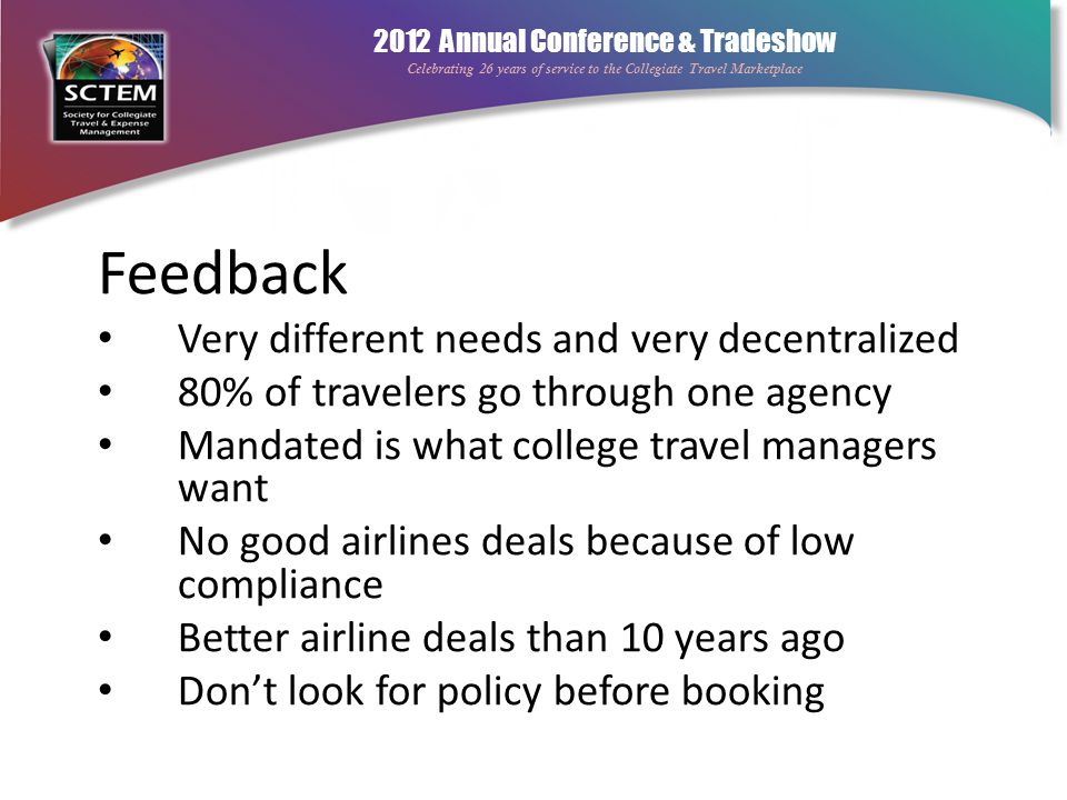 2012 Annual Conference & Tradeshow Celebrating 26 years of service to the Collegiate Travel Marketplace Travel Program Strategy Approved and unofficial technology Supplier strategy and program outline Don't overcommit Know your limitations But tell a good story Manage appropriately