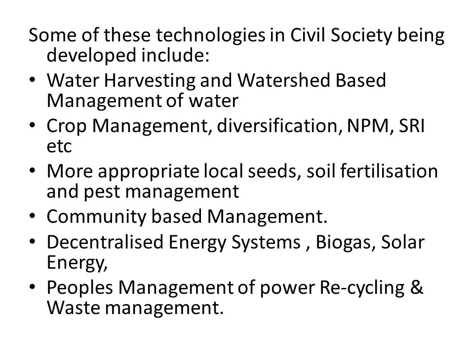 Some of these technologies in Civil Society being developed include: Water Harvesting and Watershed Based Management of water Crop Management, diversification, NPM, SRI etc More appropriate local seeds, soil fertilisation and pest management Community based Management.