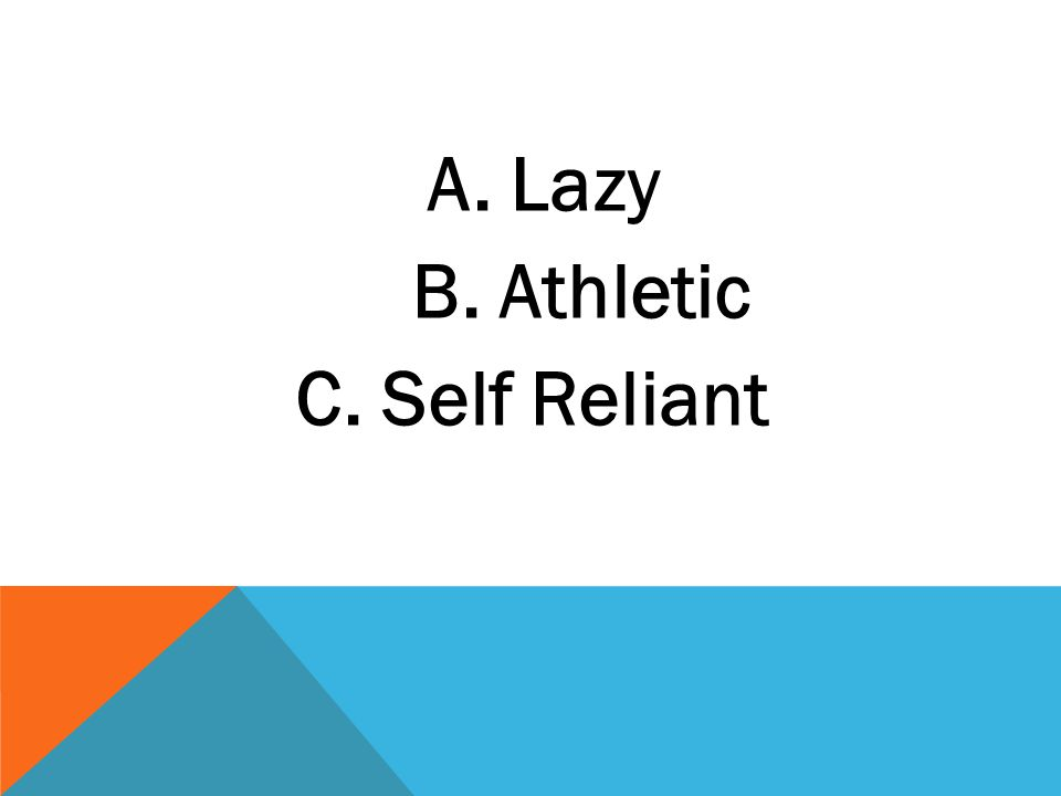 A. Lazy B. Athletic C. Self Reliant