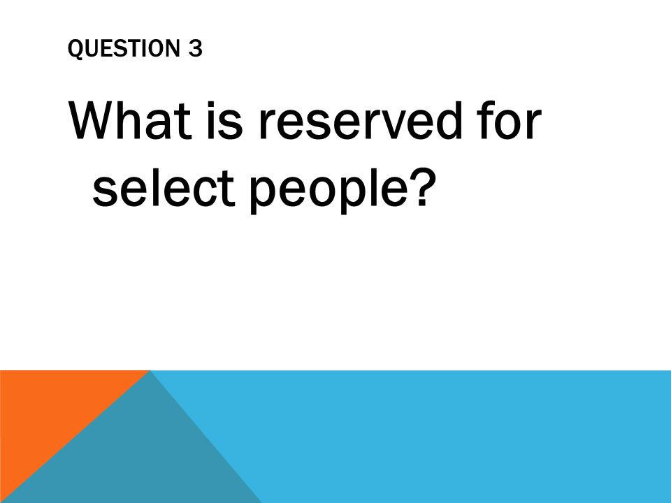 QUESTION 3 What is reserved for select people
