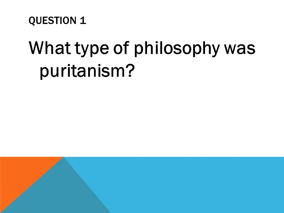 QUESTION 1 What type of philosophy was puritanism