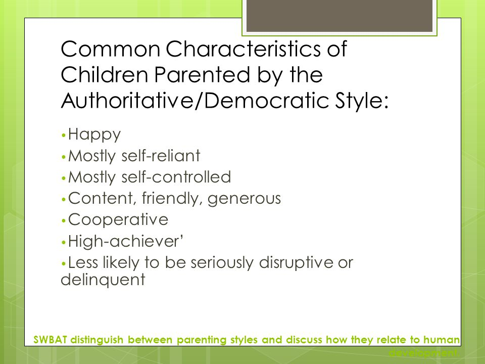 Common Characteristics of Children Parented by the Authoritative/Democratic Style: Happy Mostly self-reliant Mostly self-controlled Content, friendly,