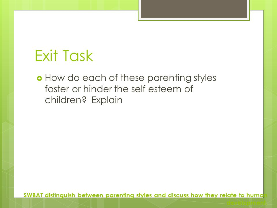 Exit Task  How do each of these parenting styles foster or hinder the self esteem of children? Explain SWBAT distinguish between parenting styles and
