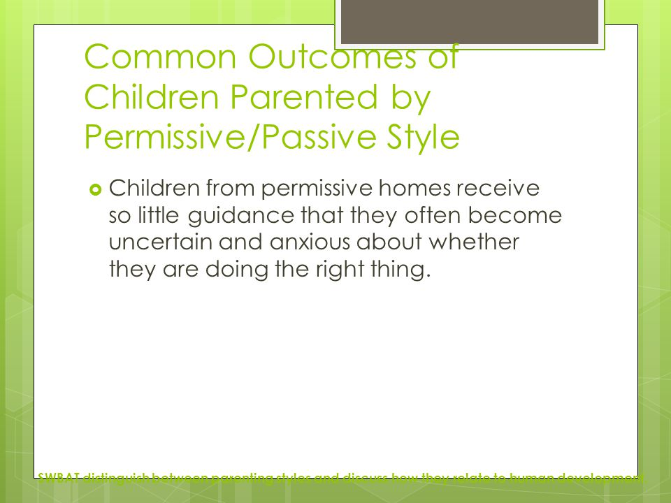 Common Outcomes of Children Parented by Permissive/Passive Style  Children from permissive homes receive so little guidance that they often become un