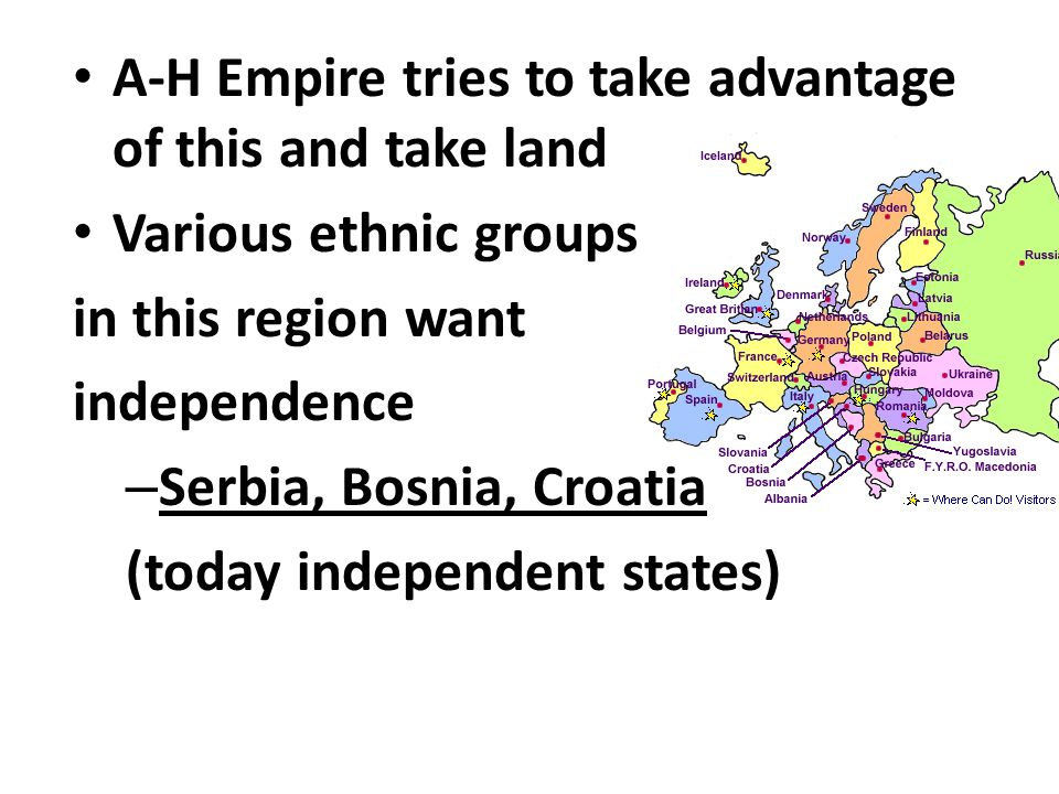 A-H Empire tries to take advantage of this and take land Various ethnic groups in this region want independence – Serbia, Bosnia, Croatia (today independent states)